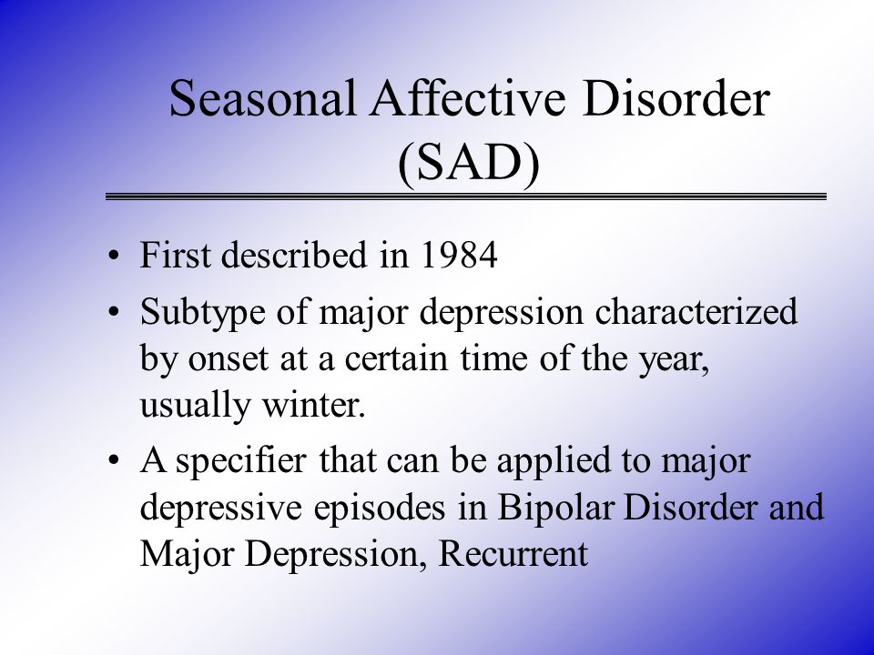 Seasonal Affective Disorder (SAD) First described in 1984 Subtype of major depression characterized by onset at a certain time of the year, usually winter.