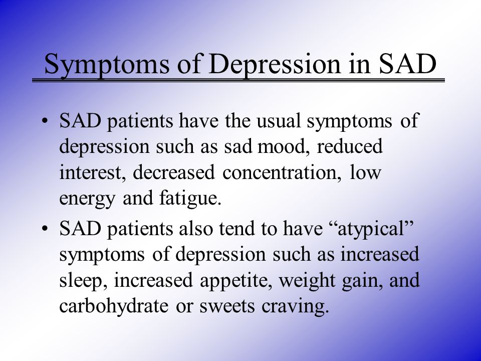 Symptoms of Depression in SAD SAD patients have the usual symptoms of depression such as sad mood, reduced interest, decreased concentration, low ener