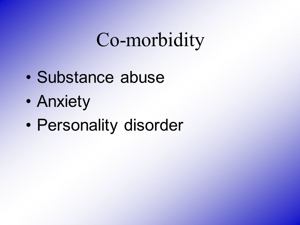Co-morbidity Substance abuse Anxiety Personality disorder