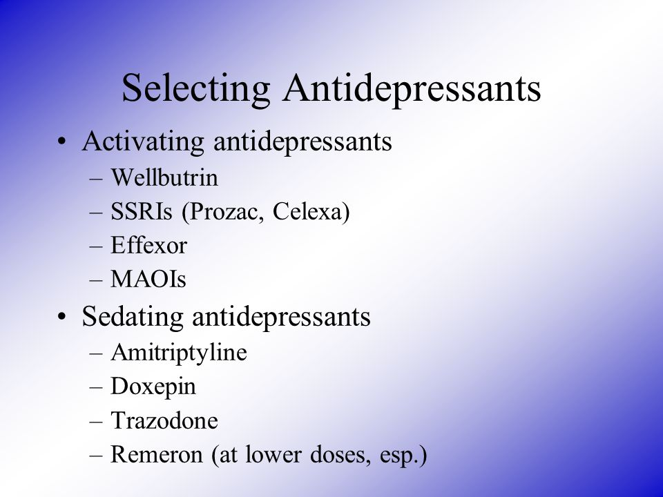 Selecting Antidepressants Activating antidepressants –Wellbutrin –SSRIs (Prozac, Celexa) –Effexor –MAOIs Sedating antidepressants –Amitriptyline –Doxe