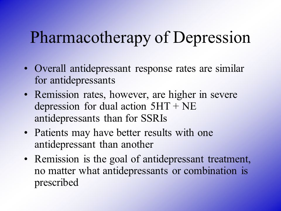 Pharmacotherapy of Depression Overall antidepressant response rates are similar for antidepressants Remission rates, however, are higher in severe depression for dual action 5HT + NE antidepressants than for SSRIs Patients may have better results with one antidepressant than another Remission is the goal of antidepressant treatment, no matter what antidepressants or combination is prescribed