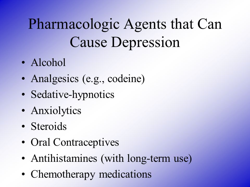 Pharmacologic Agents that Can Cause Depression Alcohol Analgesics (e.g., codeine) Sedative-hypnotics Anxiolytics Steroids Oral Contraceptives Antihist