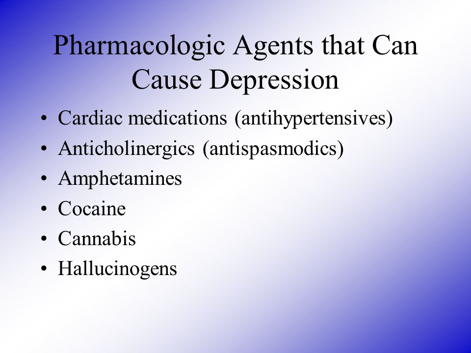 Pharmacologic Agents that Can Cause Depression Cardiac medications (antihypertensives) Anticholinergics (antispasmodics) Amphetamines Cocaine Cannabis
