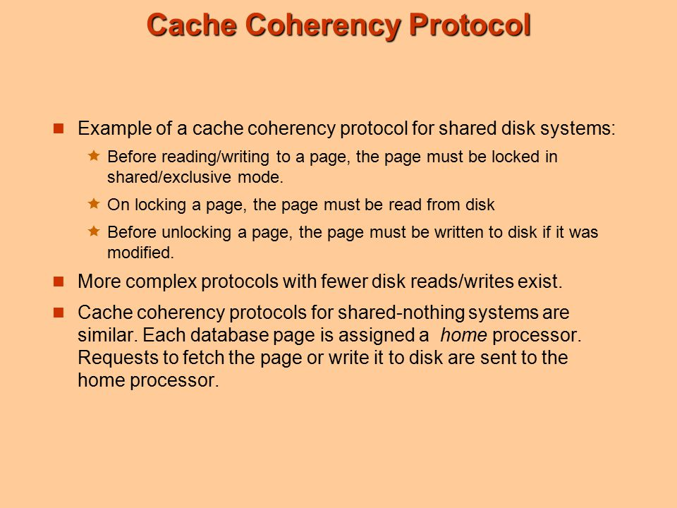 Cache Coherency Protocol Example of a cache coherency protocol for shared disk systems:  Before reading/writing to a page, the page must be locked in shared/exclusive mode.