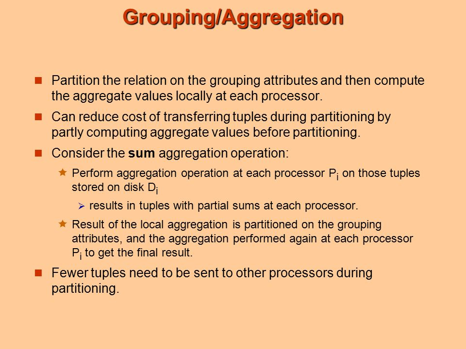 Grouping/Aggregation Partition the relation on the grouping attributes and then compute the aggregate values locally at each processor.