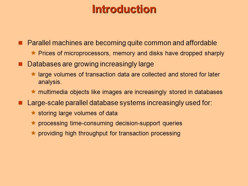 Introduction Parallel machines are becoming quite common and affordable  Prices of microprocessors, memory and disks have dropped sharply Databases are growing increasingly large  large volumes of transaction data are collected and stored for later analysis.