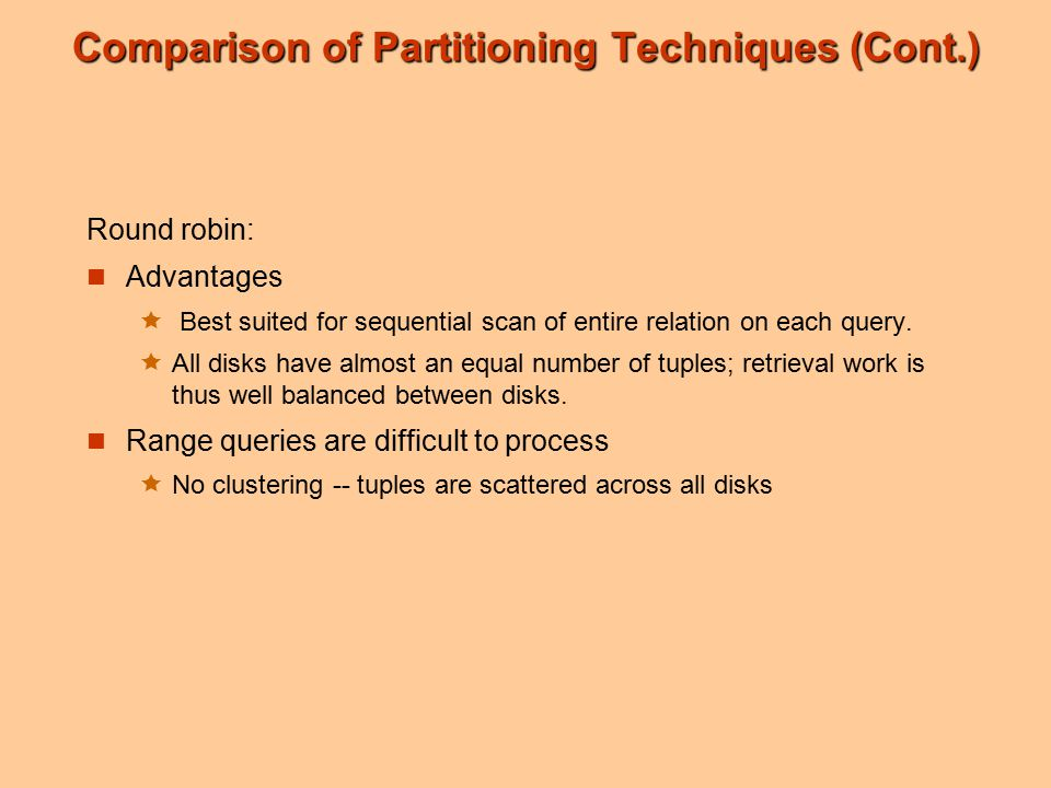 Comparison of Partitioning Techniques (Cont.) Round robin: Advantages  Best suited for sequential scan of entire relation on each query.