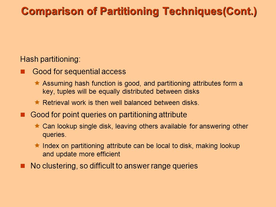 Comparison of Partitioning Techniques(Cont.) Hash partitioning: Good for sequential access  Assuming hash function is good, and partitioning attributes form a key, tuples will be equally distributed between disks  Retrieval work is then well balanced between disks.
