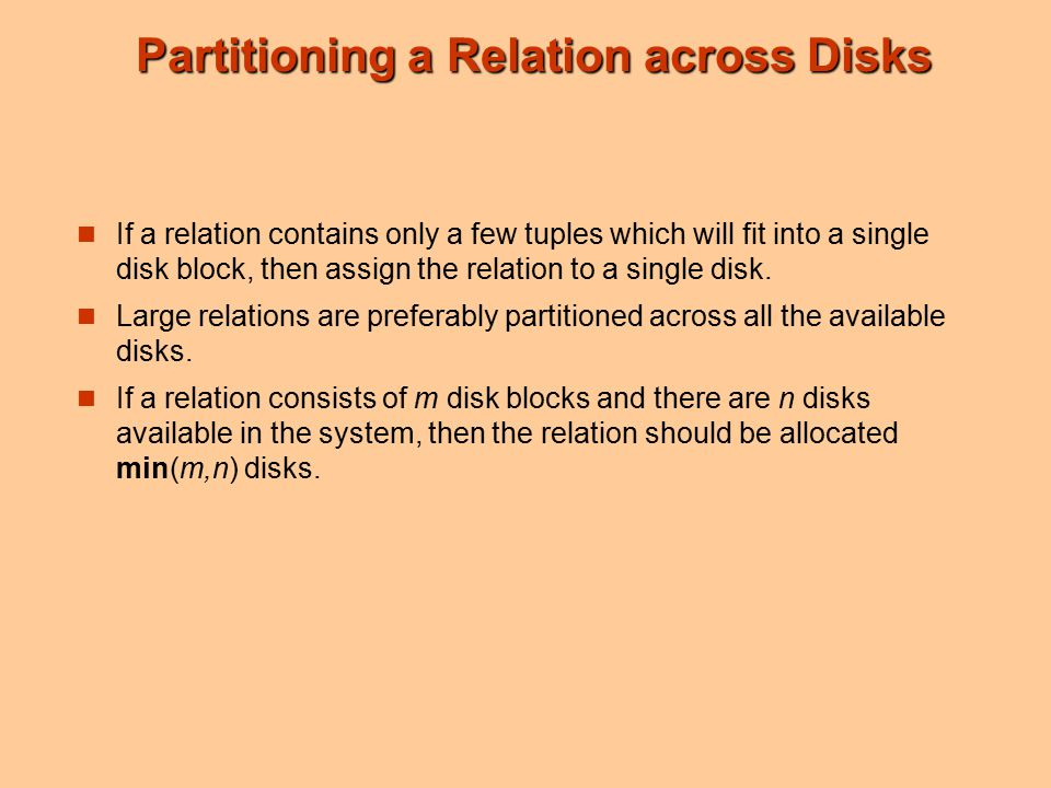 Partitioning a Relation across Disks If a relation contains only a few tuples which will fit into a single disk block, then assign the relation to a single disk.