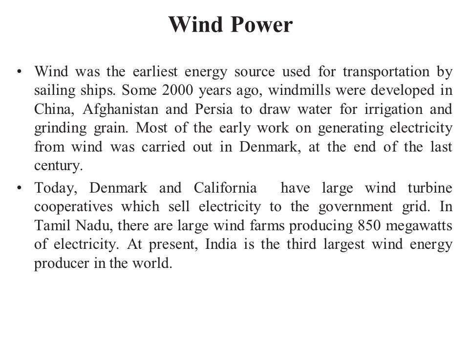 Wind Power Wind was the earliest energy source used for transportation by sailing ships. Some 2000 years ago, windmills were developed in China, Afgha