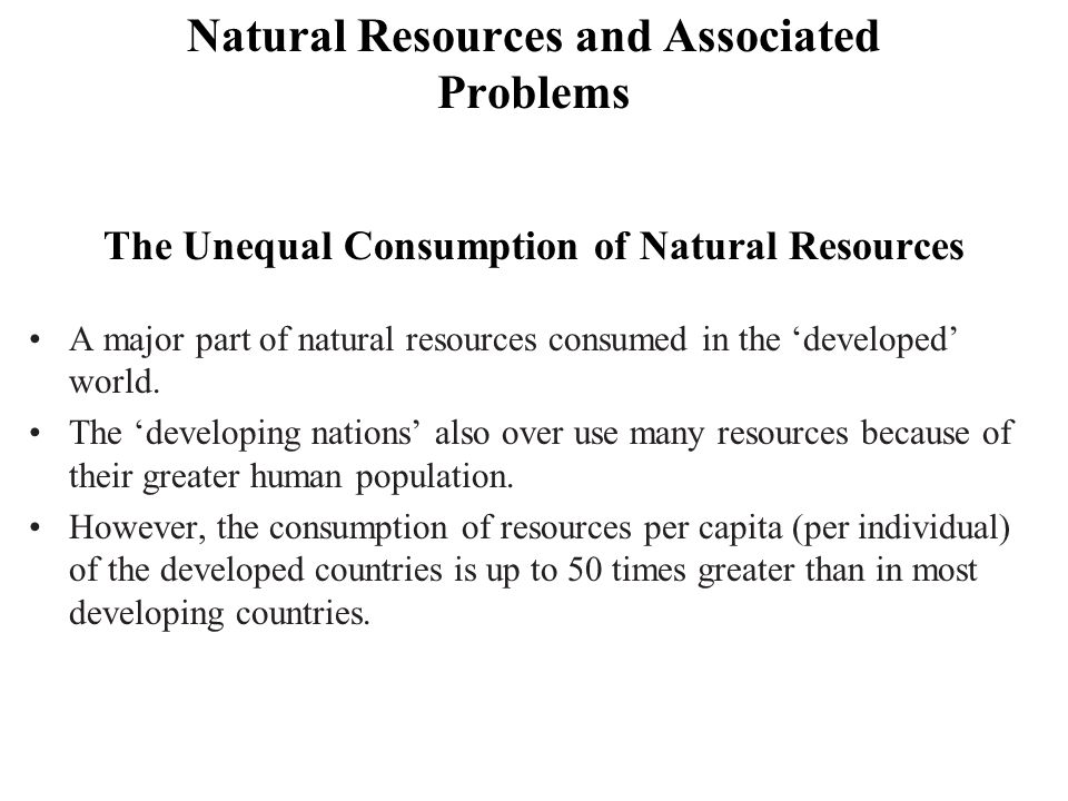 Natural Resources and Associated Problems The Unequal Consumption of Natural Resources A major part of natural resources consumed in the 'developed' w