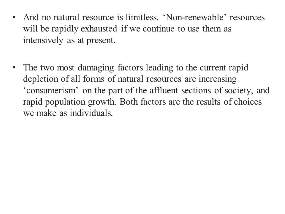 And no natural resource is limitless. 'Non-renewable' resources will be rapidly exhausted if we continue to use them as intensively as at present. The