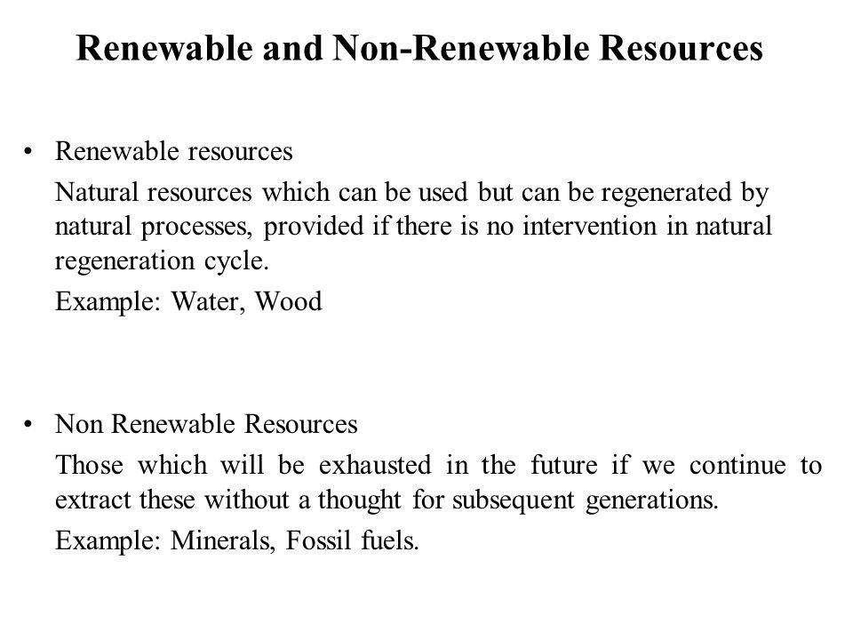 Renewable and Non-Renewable Resources Renewable resources Natural resources which can be used but can be regenerated by natural processes, provided if