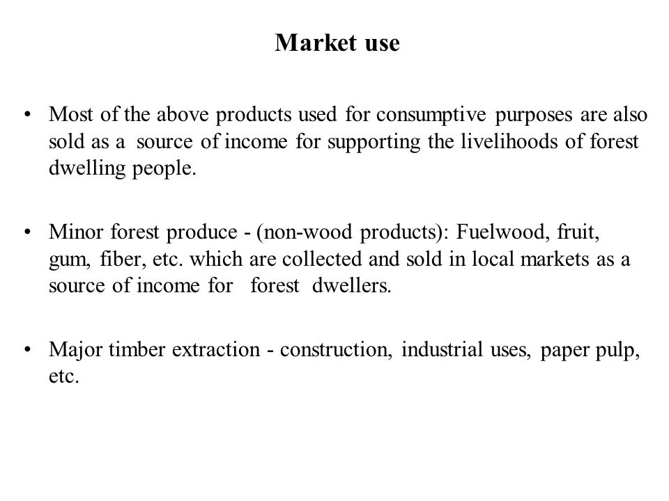 Market use Most of the above products used for consumptive purposes are also sold as a source of income for supporting the livelihoods of forest dwell