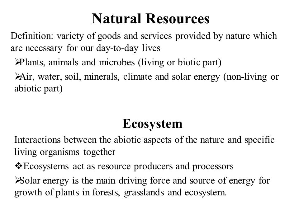 Natural Resources Definition: variety of goods and services provided by nature which are necessary for our day-to-day lives  Plants, animals and micr