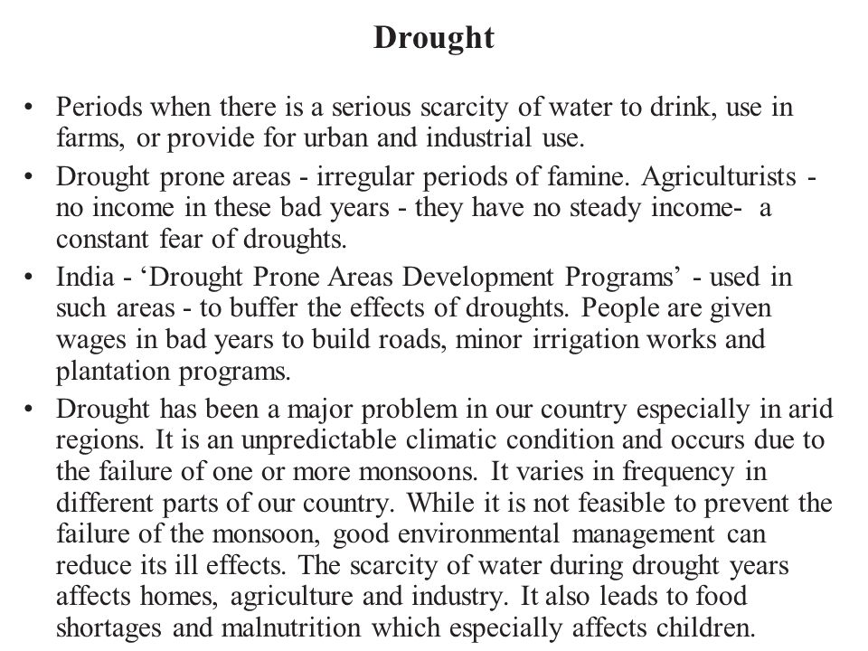 Drought Periods when there is a serious scarcity of water to drink, use in farms, or provide for urban and industrial use. Drought prone areas - irreg