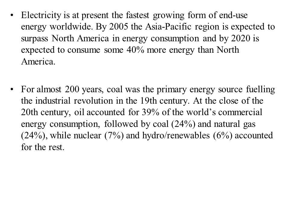 Electricity is at present the fastest growing form of end-use energy worldwide. By 2005 the Asia-Pacific region is expected to surpass North America i