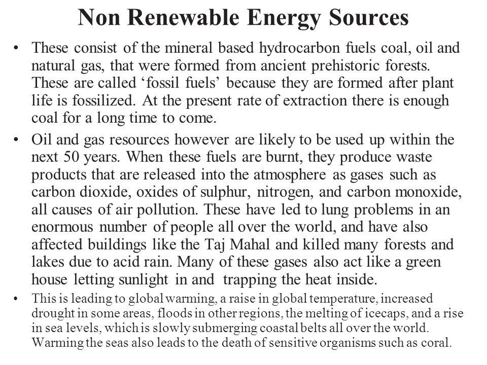 Non Renewable Energy Sources These consist of the mineral based hydrocarbon fuels coal, oil and natural gas, that were formed from ancient prehistoric