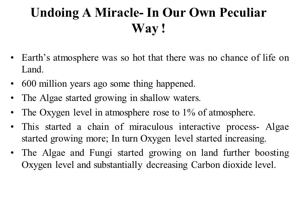 Undoing A Miracle- In Our Own Peculiar Way ! Earth's atmosphere was so hot that there was no chance of life on Land. 600 million years ago some thing