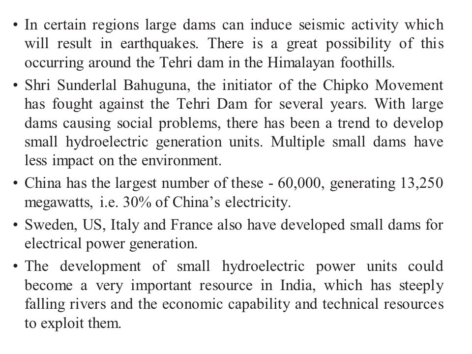 In certain regions large dams can induce seismic activity which will result in earthquakes. There is a great possibility of this occurring around the