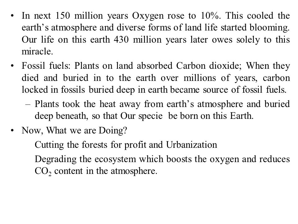 In next 150 million years Oxygen rose to 10%. This cooled the earth's atmosphere and diverse forms of land life started blooming. Our life on this ear