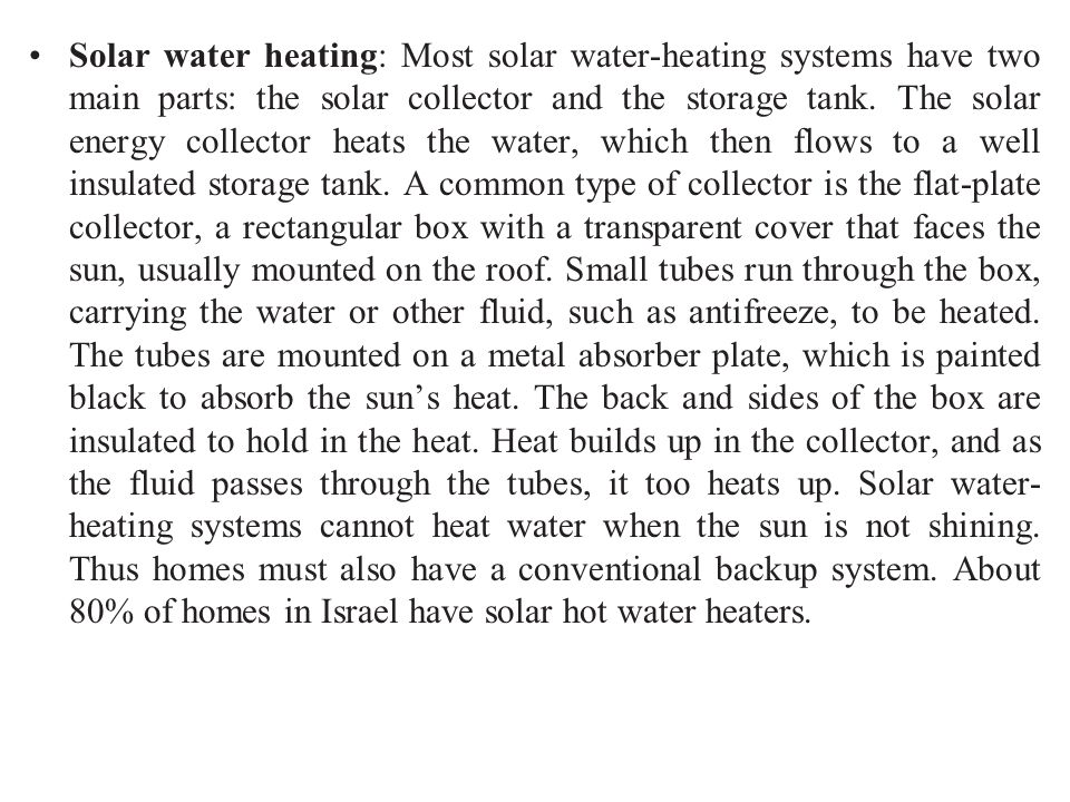 Solar water heating: Most solar water-heating systems have two main parts: the solar collector and the storage tank. The solar energy collector heats