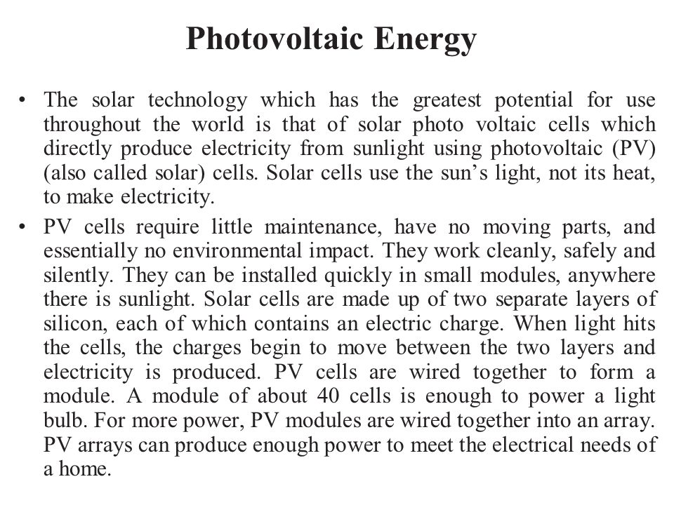 Photovoltaic Energy The solar technology which has the greatest potential for use throughout the world is that of solar photo voltaic cells which dire