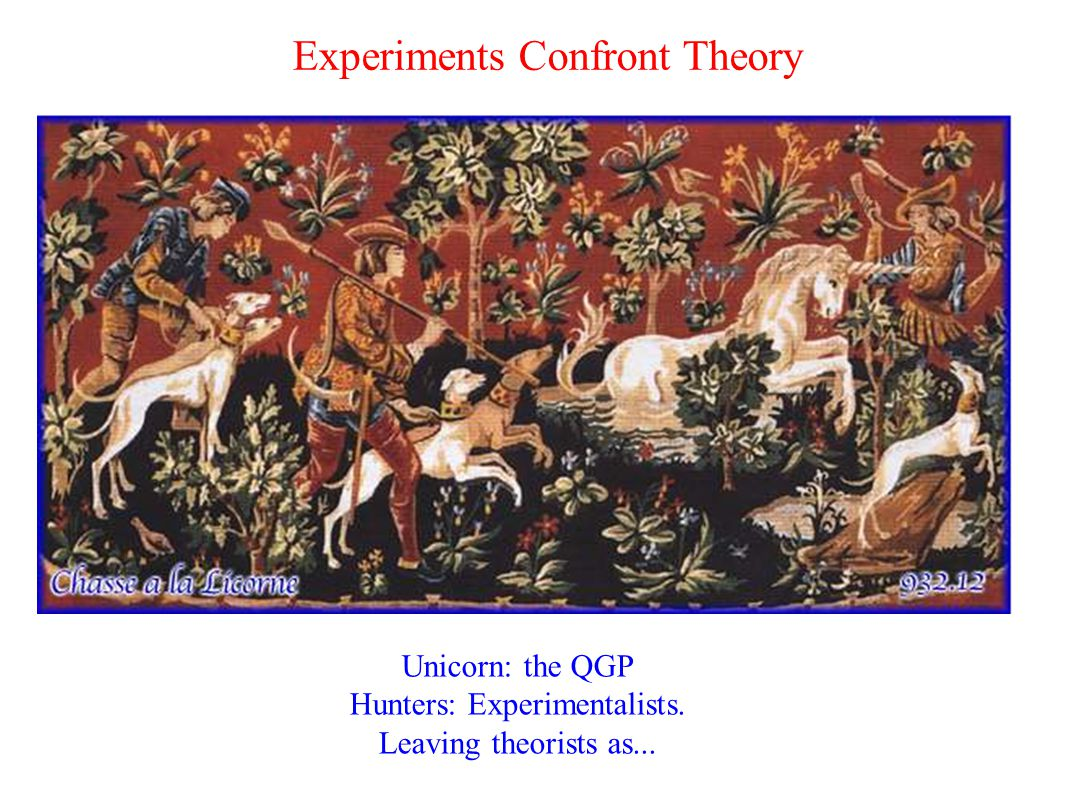 Experiments Confront Theory Unicorn: the QGP Hunters: Experimentalists. Leaving theorists as...