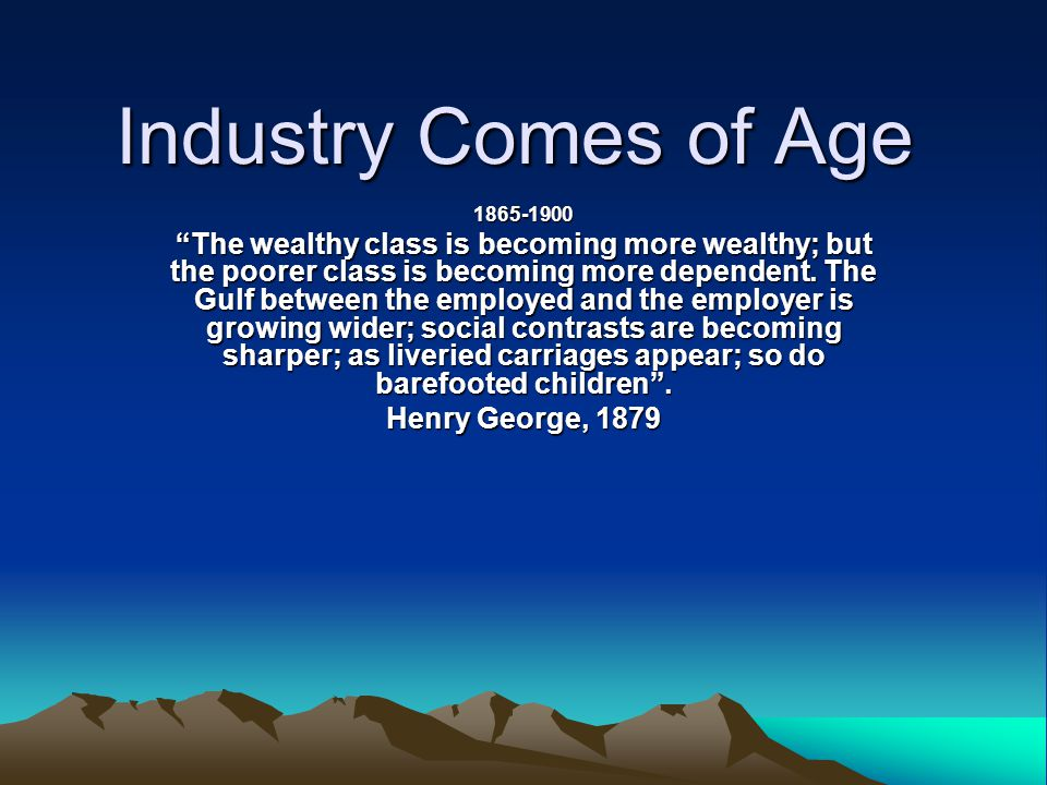 "Industry Comes of Age 1865-1900 ""The wealthy class is becoming more wealthy; but the poorer class is becoming more dependent. The Gulf between the emp"