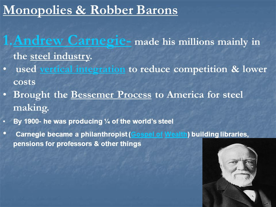Monopolies & Robber Barons 1.Andrew Carnegie- made his millions mainly in the steel industry. used vertical integration to reduce competition & lower