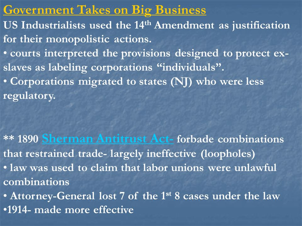 Government Takes on Big Business US Industrialists used the 14 th Amendment as justification for their monopolistic actions. courts interpreted the pr