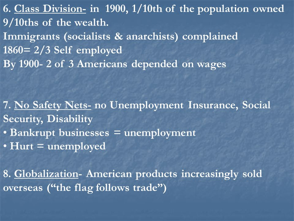 6. Class Division- in 1900, 1/10th of the population owned 9/10ths of the wealth. Immigrants (socialists & anarchists) complained 1860= 2/3 Self emplo