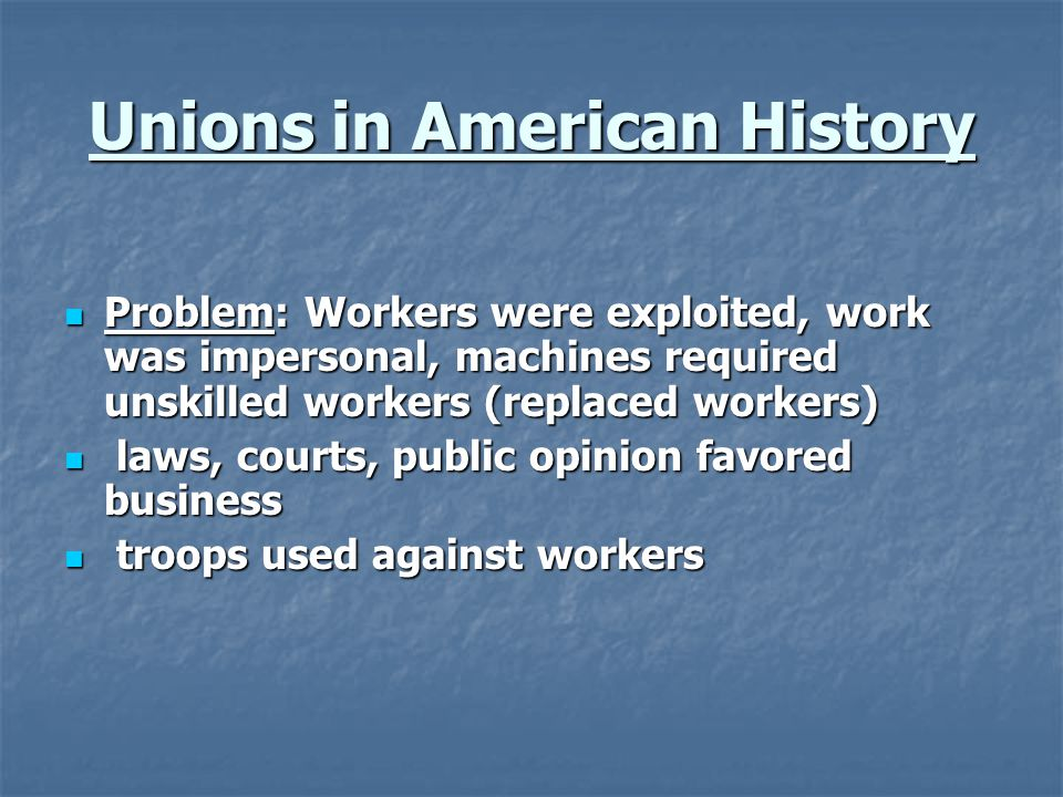 Unions in American History Problem: Workers were exploited, work was impersonal, machines required unskilled workers (replaced workers) Problem: Worke