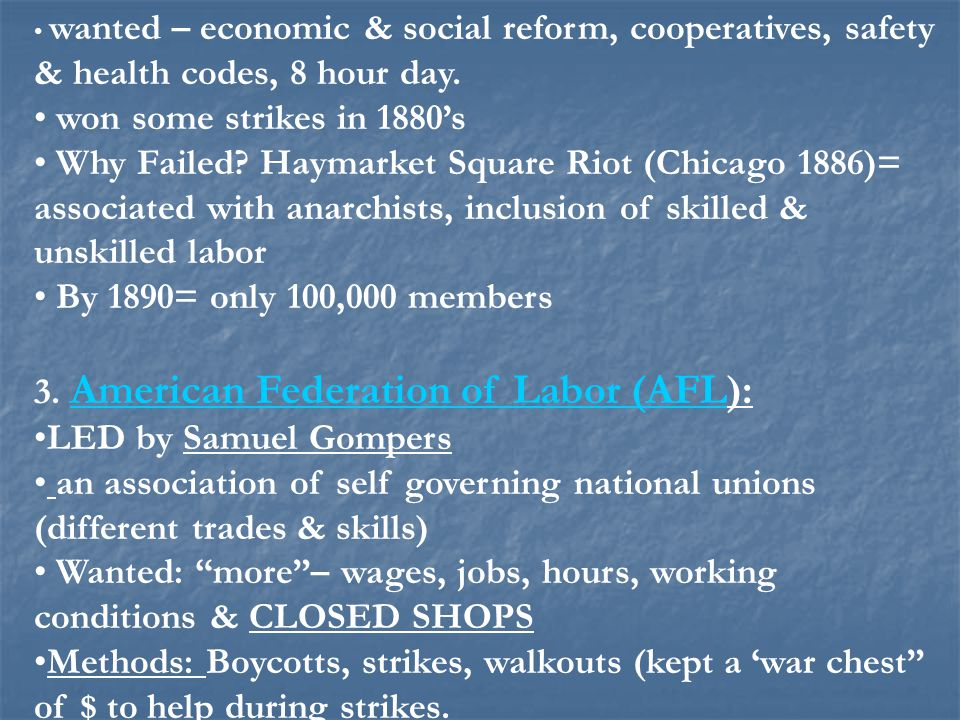wanted – economic & social reform, cooperatives, safety & health codes, 8 hour day. won some strikes in 1880's Why Failed? Haymarket Square Riot (Chic