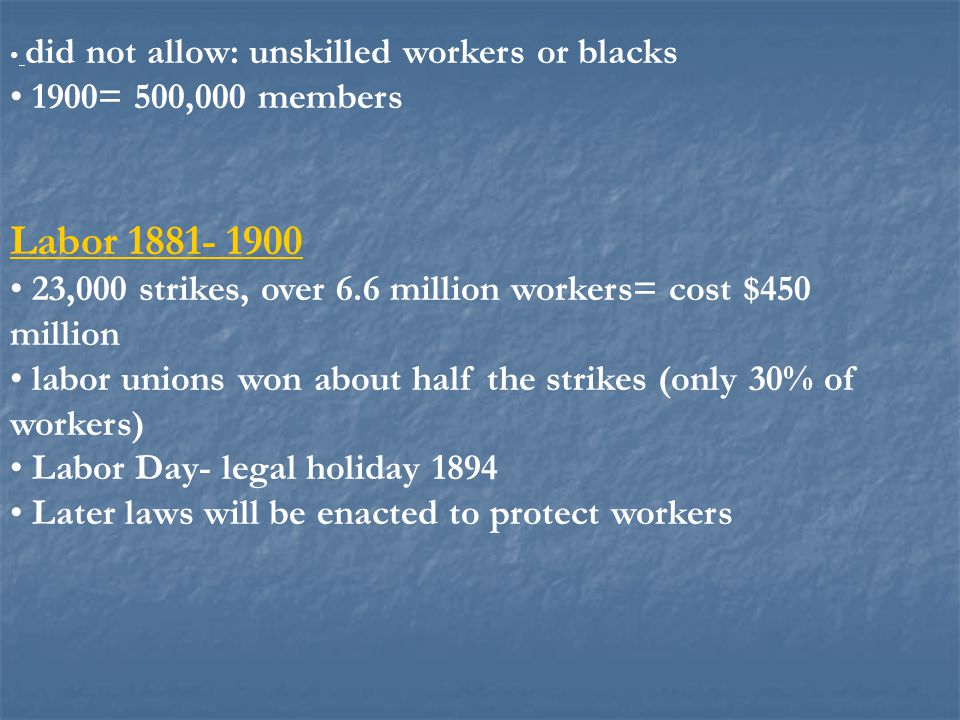 did not allow: unskilled workers or blacks 1900= 500,000 members Labor 1881- 1900 23,000 strikes, over 6.6 million workers= cost $450 million labor un