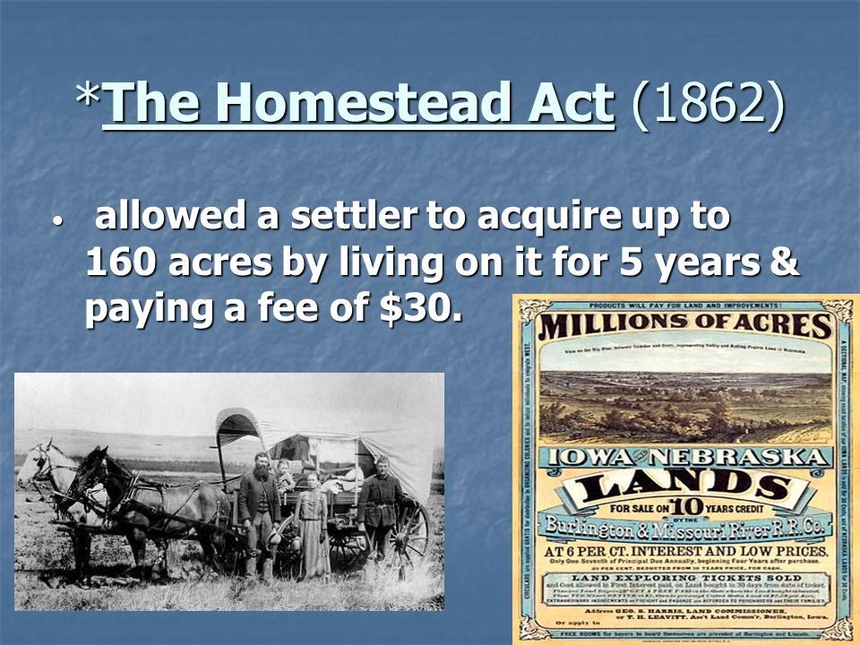 *The Homestead Act (1862) allowed a settler to acquire up to 160 acres by living on it for 5 years & paying a fee of $30. allowed a settler to acquire