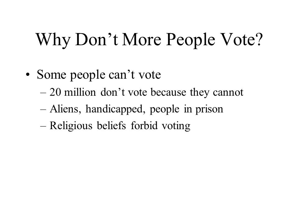 Why Don't More People Vote? Some people can't vote –20 million don't vote because they cannot –Aliens, handicapped, people in prison –Religious belief