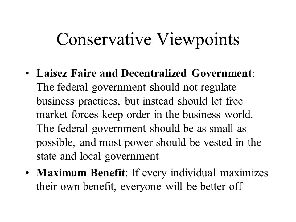 Conservative Viewpoints Laisez Faire and Decentralized Government: The federal government should not regulate business practices, but instead should l