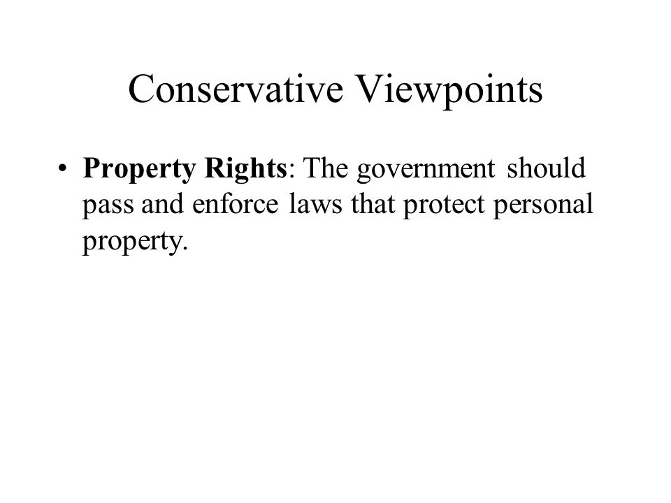 Conservative Viewpoints Property Rights: The government should pass and enforce laws that protect personal property.