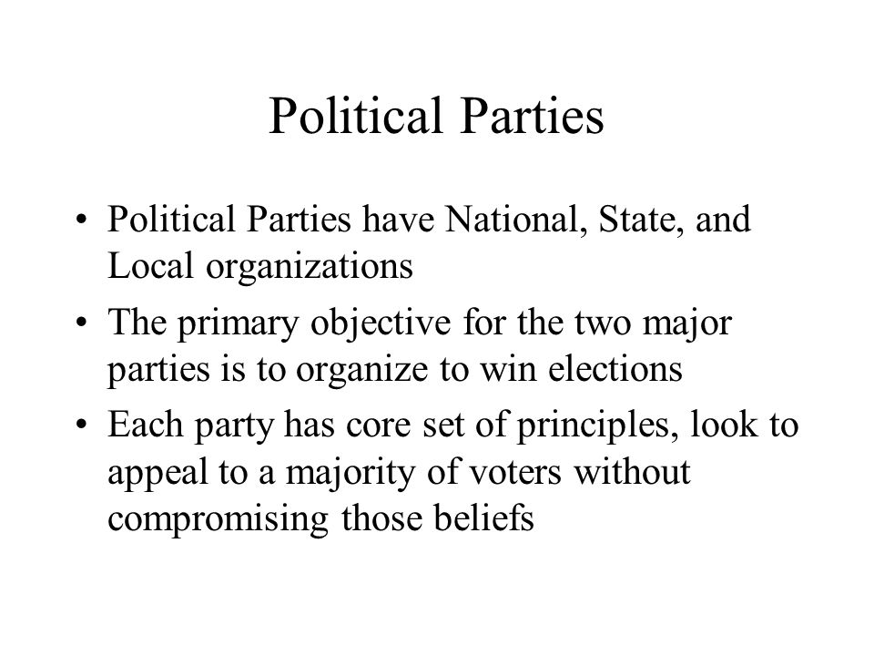 Political Parties Political Parties have National, State, and Local organizations The primary objective for the two major parties is to organize to wi
