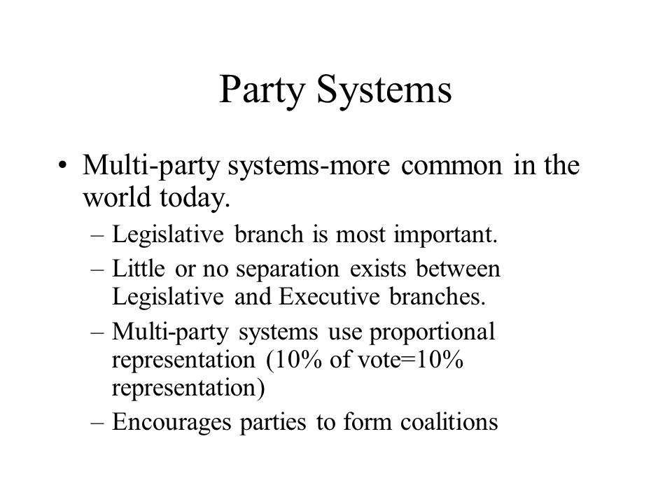 Party Systems Multi-party systems-more common in the world today. –Legislative branch is most important. –Little or no separation exists between Legis
