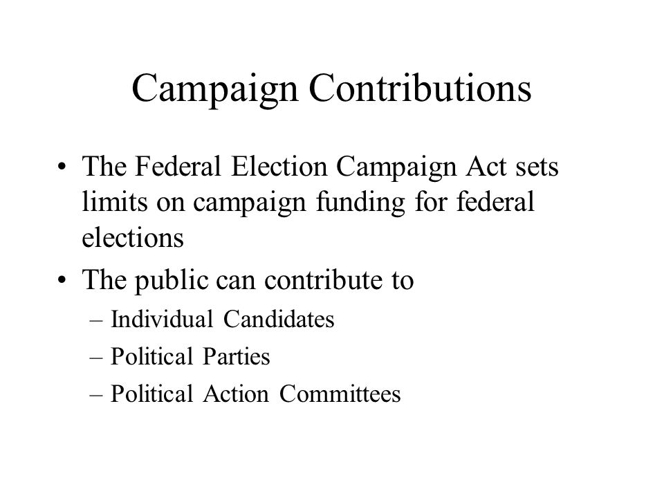 Campaign Contributions The Federal Election Campaign Act sets limits on campaign funding for federal elections The public can contribute to –Individua