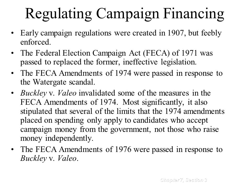 Regulating Campaign Financing Chapter 7, Section 3 Early campaign regulations were created in 1907, but feebly enforced. The Federal Election Campaign