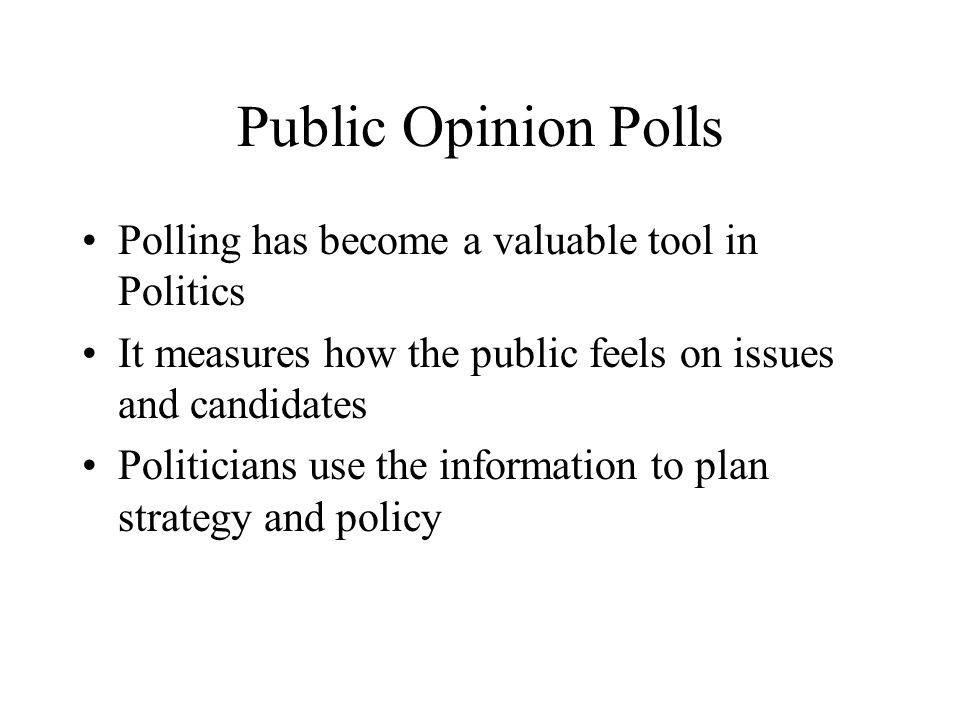 Public Opinion Polls Polling has become a valuable tool in Politics It measures how the public feels on issues and candidates Politicians use the info