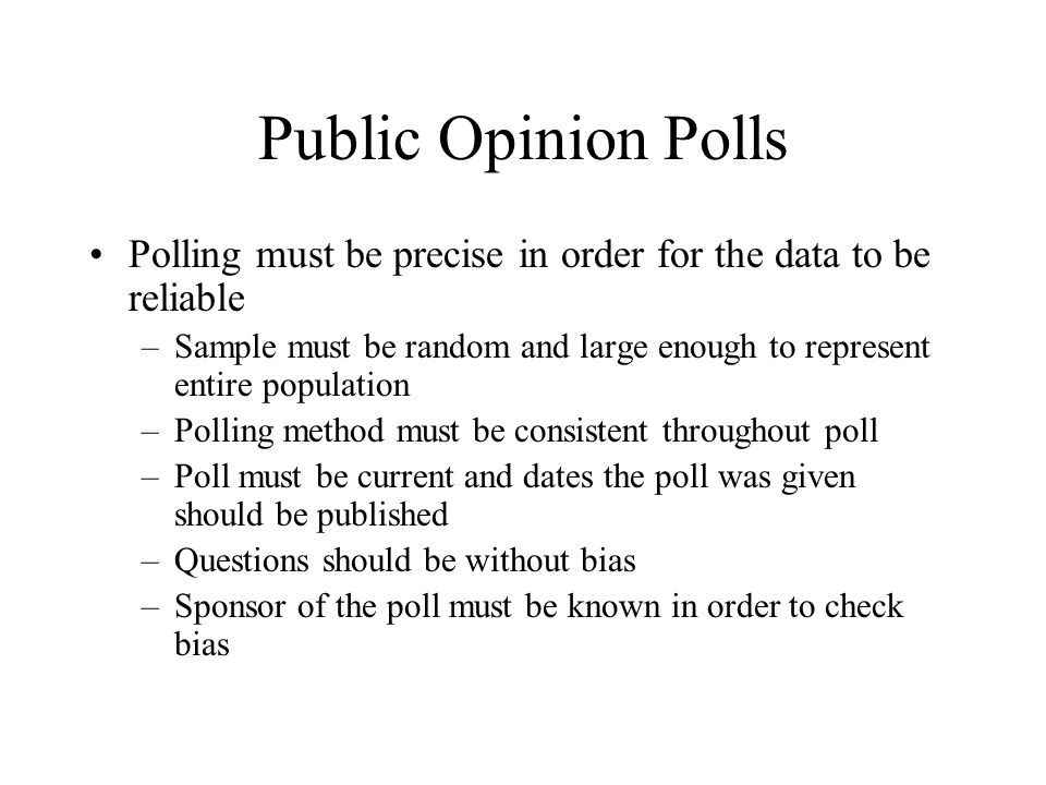 Public Opinion Polls Polling must be precise in order for the data to be reliable –Sample must be random and large enough to represent entire populati