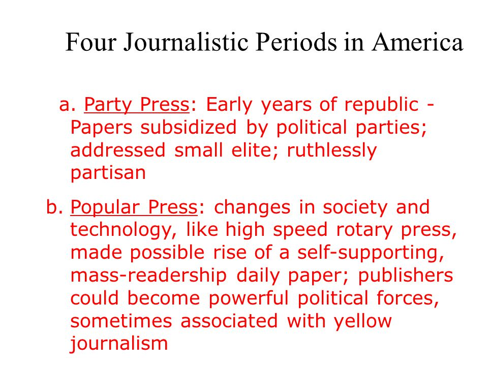 Four Journalistic Periods in America a. Party Press: Early years of republic - Papers subsidized by political parties; addressed small elite; ruthless