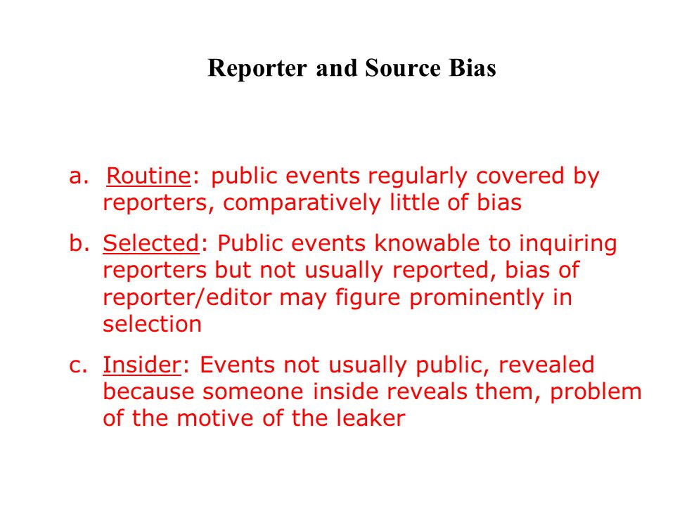 Reporter and Source Bias a. Routine: public events regularly covered by reporters, comparatively little of bias b.Selected: Public events knowable to
