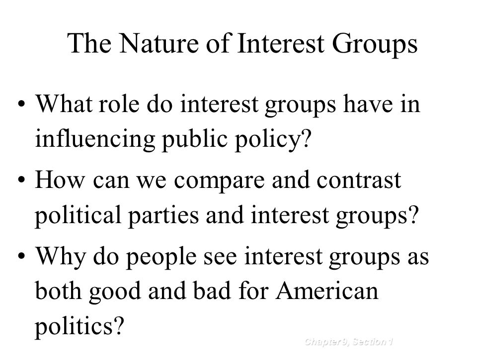 Chapter 9, Section 1 The Nature of Interest Groups What role do interest groups have in influencing public policy? How can we compare and contrast pol