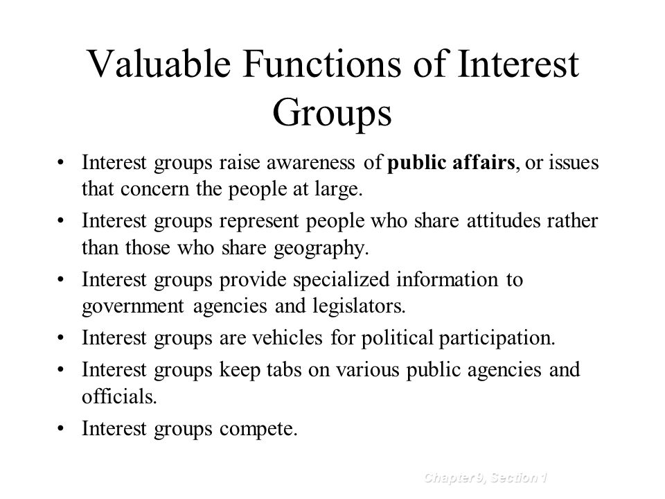 Valuable Functions of Interest Groups Chapter 9, Section 1 Interest groups raise awareness of public affairs, or issues that concern the people at lar