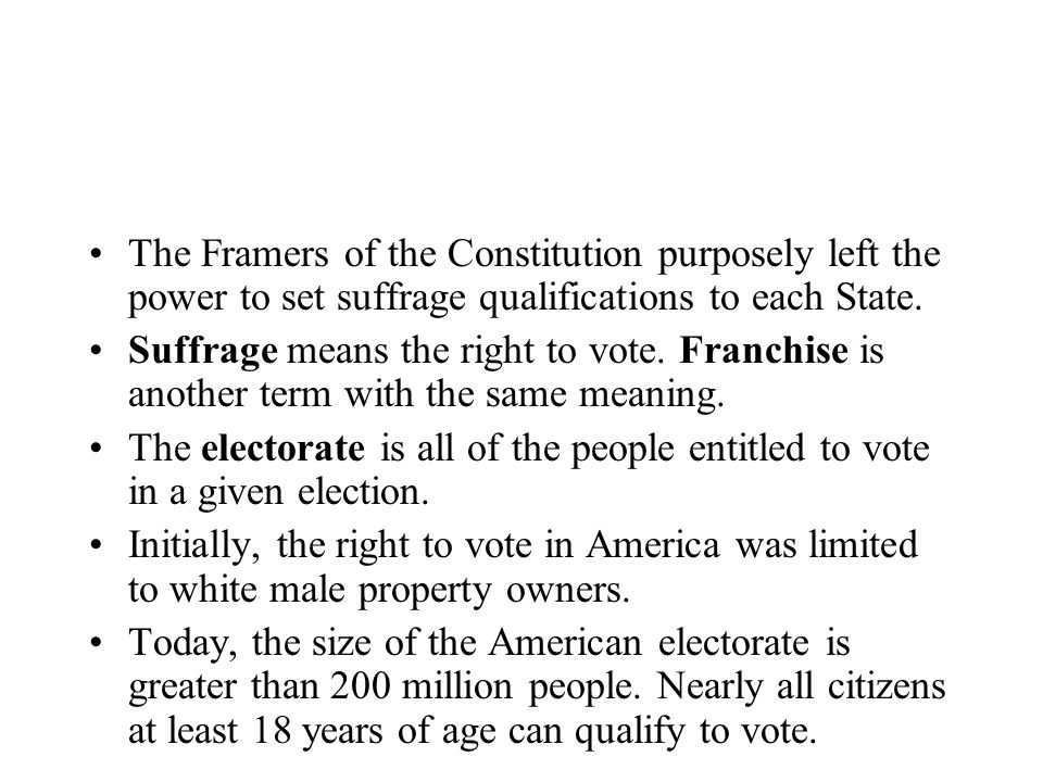 The Framers of the Constitution purposely left the power to set suffrage qualifications to each State. Suffrage means the right to vote. Franchise is